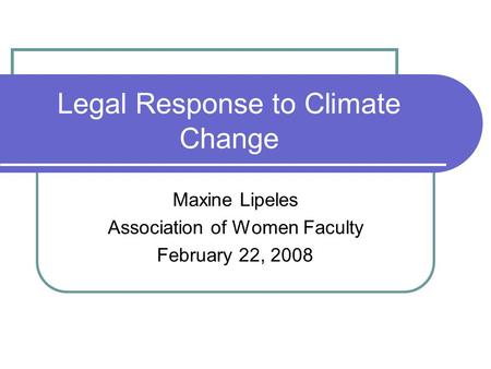 Legal Response to Climate Change Maxine Lipeles Association of Women Faculty February 22, 2008.