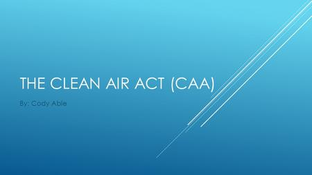 THE CLEAN AIR ACT (CAA) By: Cody Able. THE CLEAN AIR ACT (CAA)  Draft year: 1968  Amendment years: 1965, 1970, 1977, 1990  This is an Act in The United.