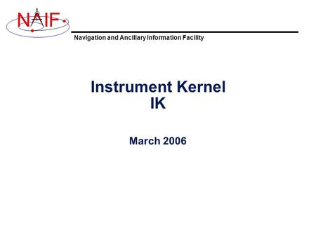 Navigation and Ancillary Information Facility NIF Instrument Kernel IK March 2006.