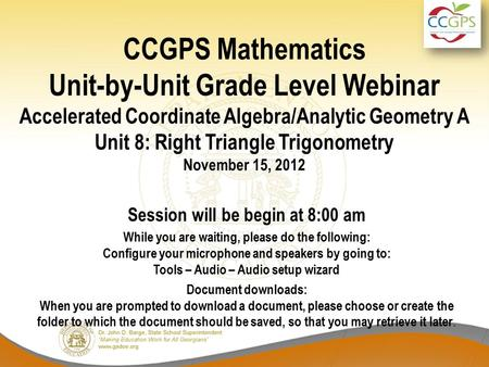 CCGPS Mathematics Unit-by-Unit Grade Level Webinar Accelerated Coordinate Algebra/Analytic Geometry A Unit 8: Right Triangle Trigonometry November 15,