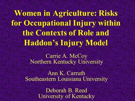 Women in Agriculture: Risks for Occupational Injury within the Contexts of Role and Haddon's Injury Model Carrie A. McCoy Northern Kentucky University.
