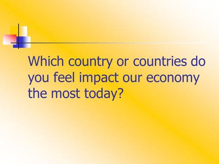Which country or countries do you feel impact our economy the most today?