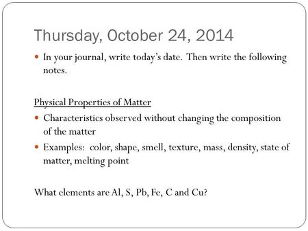 Thursday, October 24, 2014 In your journal, write today's date. Then write the following notes. Physical Properties of Matter Characteristics observed.