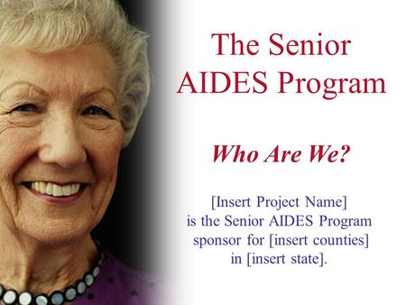 The Senior AIDES Program Who Are We? [Insert Project Name] is the Senior AIDES Program sponsor for [insert counties] in [insert state].