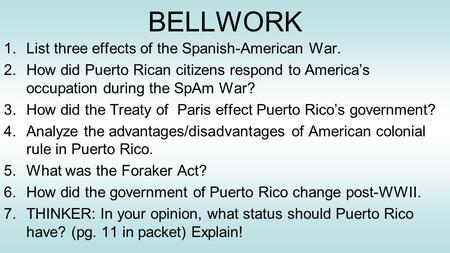 BELLWORK 1.List three effects of the Spanish-American War. 2.How did Puerto Rican citizens respond to America's occupation during the SpAm War? 3.How did.