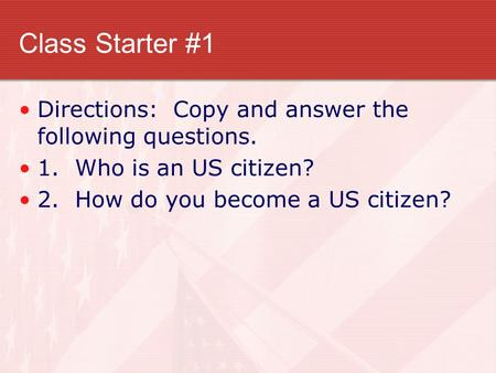 Class Starter #1 Directions: Copy and answer the following questions. 1. Who is an US citizen? 2. How do you become a US citizen?