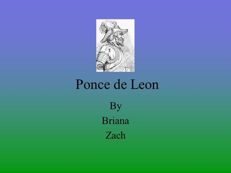 Ponce de Leon By Briana Zach He was born. Ponce de Leon was born in San Tervas de Campos Spain in 1474. He had red hair, green eyes and brownish skin.