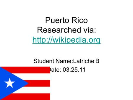 Puerto Rico Researched via:   Student Name:Latriche B Date: 03.25.11.