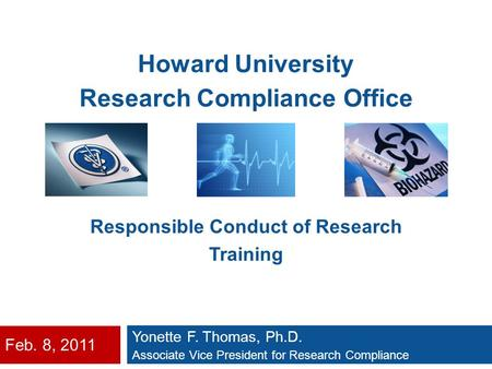 Feb. 8, 2011 Yonette F. Thomas, Ph.D. Associate Vice President for Research Compliance Howard University Research Compliance Office Responsible Conduct.