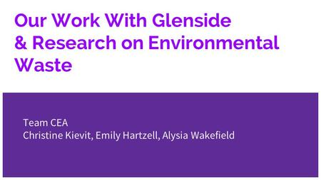 Our Work With Glenside & Research on Environmental Waste Team CEA Christine Kievit, Emily Hartzell, Alysia Wakefield.