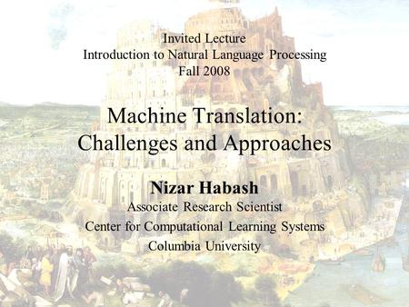 <strong>Machine</strong> <strong>Translation</strong>: Challenges and Approaches Nizar Habash Associate Research Scientist Center for Computational Learning Systems Columbia University.