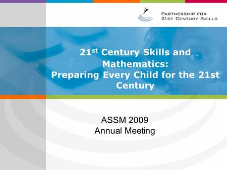 21 st Century Skills and Mathematics: Preparing Every Child for the 21st Century ASSM 2009 Annual Meeting.