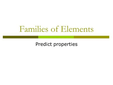 Families of Elements Predict properties. Alkali Metals – Group 1  Extremely reactive (not found free in nature) Form stable ionic compounds  React with…