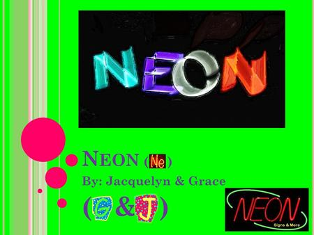 N EON ( ) By: Jacquelyn & Grace ( & ). B ASIC N EON I NFO.  Atomic number: 10 (This means that it has 10 protons, neutrons, and electrons)  Atomic weight: