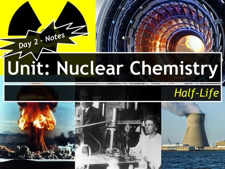 Unit: Nuclear Chemistry Half-Life Day 2 – Notes. After today you will be able to… Identify the factor that nuclear stability is dependent on. Calculate.