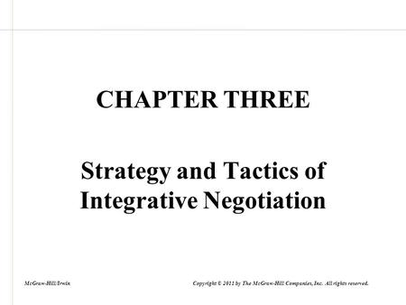 CHAPTER THREE Strategy and Tactics of Integrative Negotiation McGraw-Hill/Irwin Copyright © 2011 by The McGraw-Hill Companies, Inc. All rights reserved.