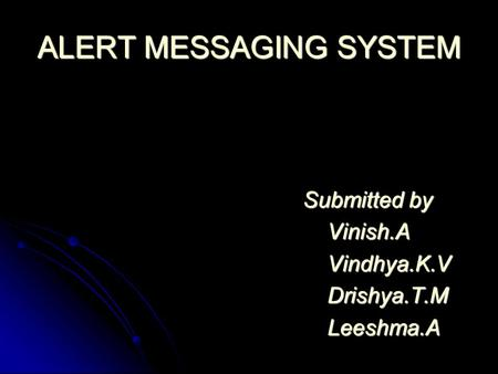 ALERT MESSAGING SYSTEM Submitted by Submitted by Vinish.A Vinish.A Vindhya.K.V Vindhya.K.V Drishya.T.M Drishya.T.M Leeshma.A Leeshma.A.