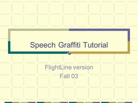 Speech Graffiti Tutorial FlightLine version Fall 03.