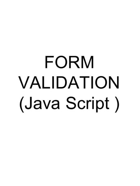 FORM VALIDATION (Java Script ). Required Fields A required field in a form is a field that MUST have at least some content before the form will be processed.