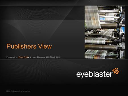 © 2008 Eyeblaster. All rights reserved Presented by: Zeina Zreik● Account Manager● 12th March 2010 Publishers View EB Orange 246/137/51 EB Green 52/70/13.