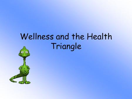 Wellness and the Health Triangle Questions to Ponder What does being healthy really mean? What do I need to know to be healthy? What is the difference.