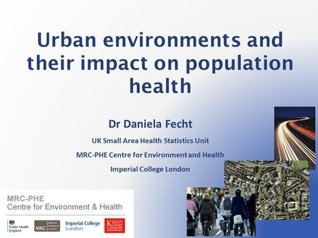<strong>Urban</strong> <strong>environments</strong> <strong>and</strong> their impact on population health Dr Daniela Fecht UK Small Area Health Statistics Unit MRC-PHE Centre for <strong>Environment</strong> <strong>and</strong> Health.