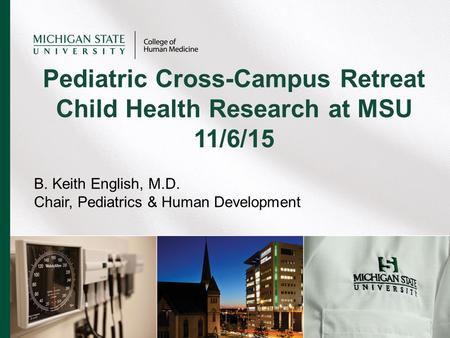 B. Keith English, M.D. Chair, Pediatrics & Human Development Pediatric Cross-Campus Retreat Child Health Research at MSU 11/6/15.