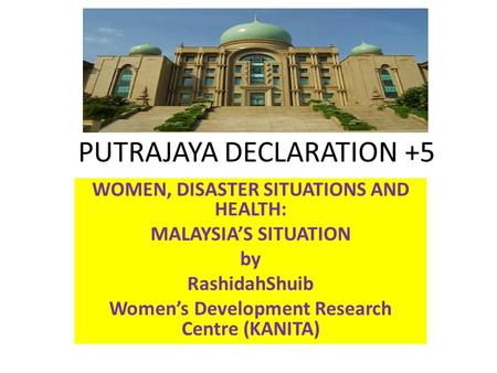 PUTRAJAYA DECLARATION +5 WOMEN, DISASTER SITUATIONS AND HEALTH: MALAYSIA'S SITUATION by RashidahShuib Women's Development Research Centre (KANITA)