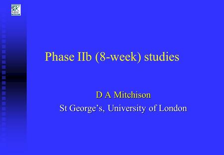 Phase IIb (8-week) studies D A Mitchison St George's, University of London.