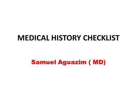MEDICAL HISTORY CHECKLIST Samuel Aguazim ( MD). 1. Identification Information: Date the history was taken, Name of patient, Medical record number( If.
