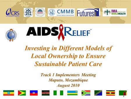 Investing in Different Models of Local Ownership to Ensure Sustainable Patient Care Track 1 Implementers Meeting Maputo, Mozambique August 2010 1.