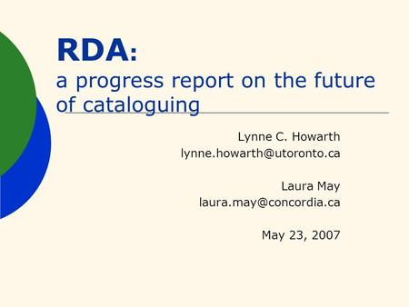 RDA : a progress report on the future of cataloguing Lynne C. Howarth Laura May May 23, 2007.