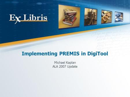Implementing PREMIS in DigiTool Michael Kaplan ALA 2007 Update.