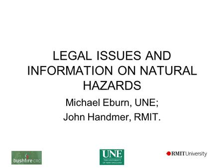 LEGAL ISSUES AND INFORMATION ON NATURAL HAZARDS Michael Eburn, UNE; John Handmer, RMIT.