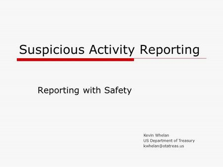 Suspicious Activity Reporting Reporting with Safety Kevin Whelan US Department of Treasury