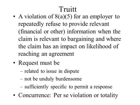 Truitt A violation of 8(a)(5) for an employer to repeatedly refuse to provide relevant (financial or other) information when the claim is relevant to bargaining.