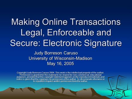 Making Online Transactions Legal, Enforceable and Secure: Electronic Signature Judy Borreson Caruso University of Wisconsin-Madison May 16, 2005 Copyright.