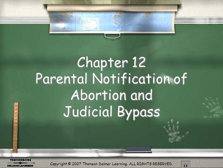 Copyright © 2007 Thomson Delmar Learning. ALL RIGHTS RESERVED. Chapter 12 Parental Notification of Abortion and Judicial Bypass.