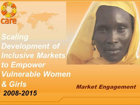 Scaling Development of Inclusive Markets to Empower Vulnerable Women & Girls 2008-2015 Market Engagement.