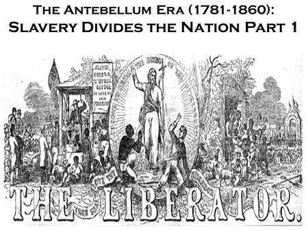 The Antebellum Era (1781-1860): Slavery Divides the Nation Part 1.