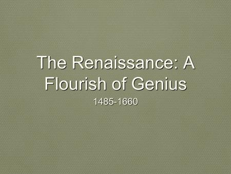 The Renaissance: A Flourish of Genius 1485-1660. Renaissance is a French word that means rebirth. This refers to a renewed in classical learning and.