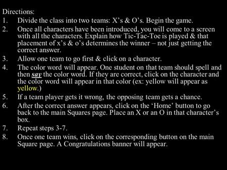 Directions: 1.Divide the class into two teams: X's & O's. Begin the game. 2.Once all characters have been introduced, you will come to a screen with all.