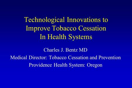 Technological Innovations to Improve Tobacco Cessation In Health Systems Charles J. Bentz MD Medical Director: Tobacco Cessation and Prevention Providence.