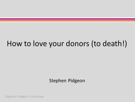 Stephen Pidgeon Fundraiser How to love your donors (to death!) 1 Stephen Pidgeon.