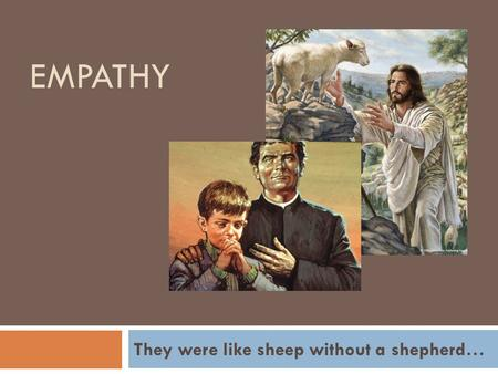 EMPATHY They were like sheep without a shepherd….