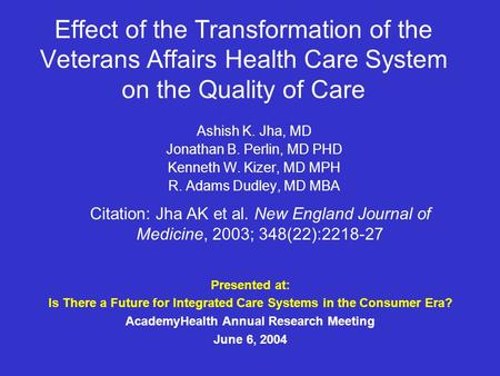 Effect of the Transformation of the Veterans Affairs Health Care System on the Quality of Care Ashish K. Jha, MD Jonathan B. Perlin, MD PHD Kenneth W.