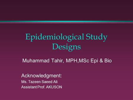 Epidemiological Study Designs Muhammad Tahir, MPH,MSc Epi & Bio Acknowledgment: Ms. Tazeen Saeed Ali Assistant Prof. AKUSON.