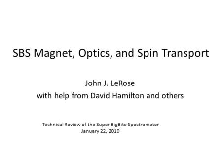 SBS Magnet, Optics, and Spin Transport John J. LeRose with help from David Hamilton and others Technical Review of the Super BigBite Spectrometer January.