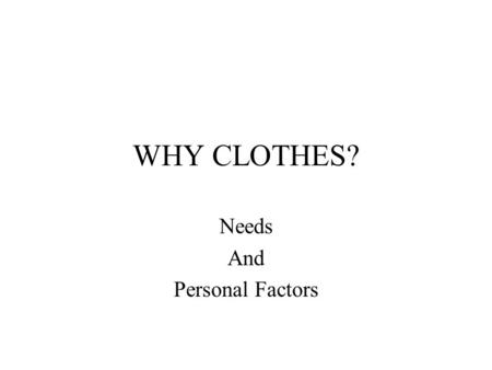WHY CLOTHES? Needs And Personal Factors. COMFORT.