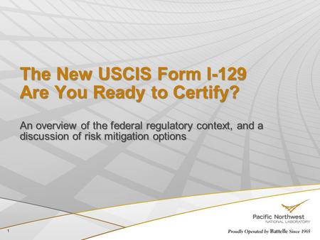 The New USCIS Form I-129 Are You Ready to Certify? An overview of the federal regulatory context, and a discussion of risk mitigation options 1.